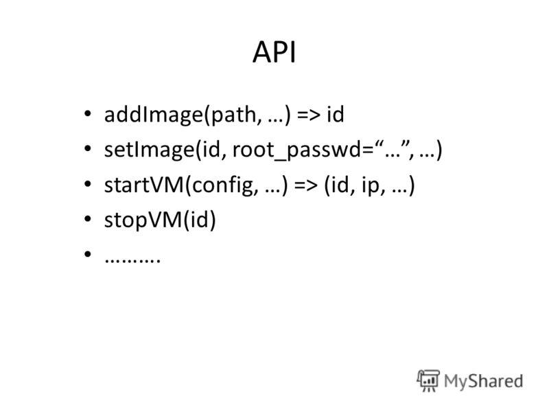 API addImage(path, …) => id setImage(id, root_passwd=…, …) startVM(config, …) => (id, ip, …) stopVM(id) ……….