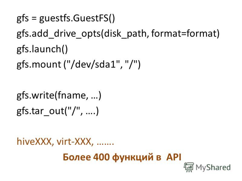 gfs = guestfs.GuestFS() gfs.add_drive_opts(disk_path, format=format) gfs.launch() gfs.mount (/dev/sda1, /) gfs.write(fname, …) gfs.tar_out(/, ….) hiveXXX, virt-XXX, ……. Более 400 функций в API