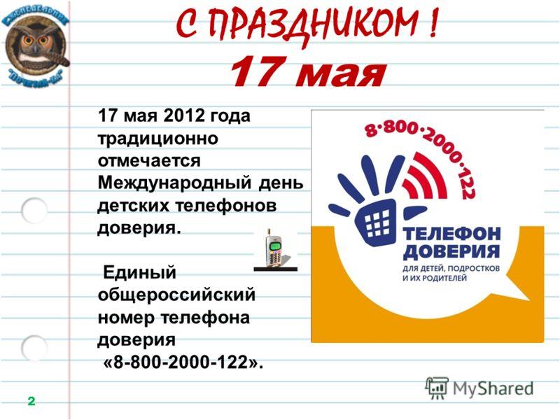 С ПРАЗДНИКОМ ! 2 17 мая 17 мая 2012 года традиционно отмечается Международный день детских телефонов доверия. Единый общероссийский номер телефона доверия «8-800-2000-122».