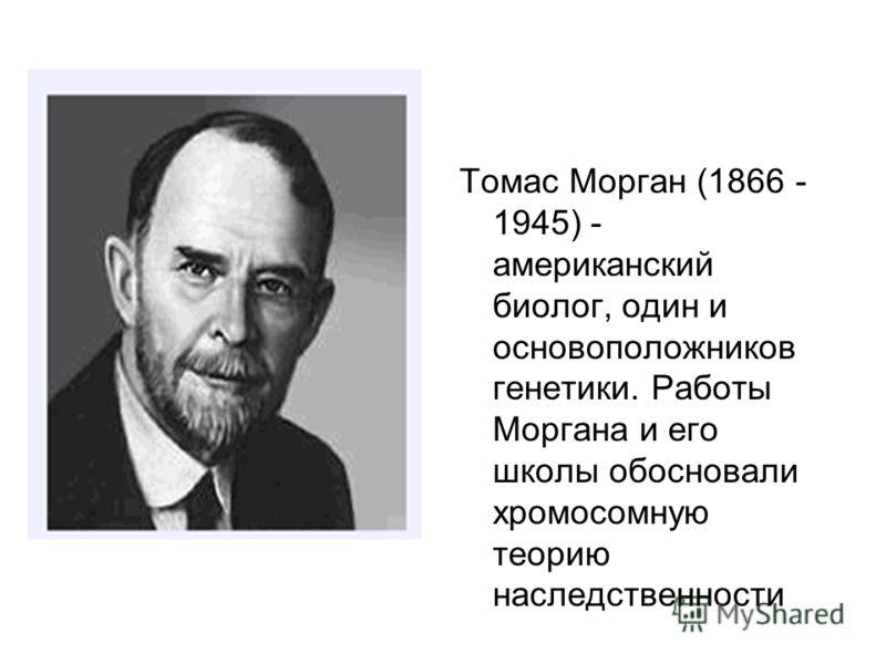 Томас Морган (1866 - 1945) - американский биолог, один и основоположников генетики. Работы Моргана и его школы обосновали хромосомную теорию наследственности