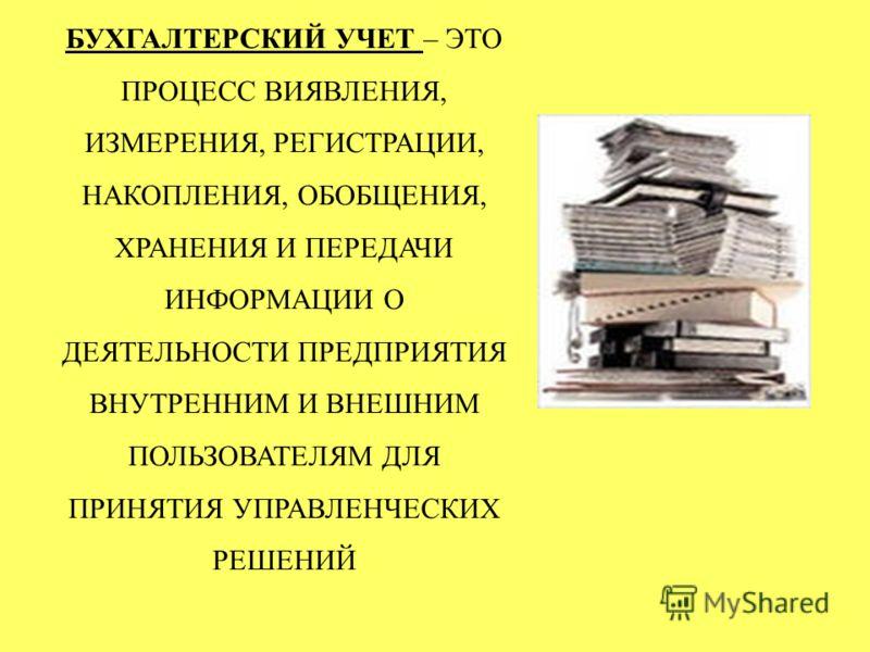 БУХГАЛТЕРСКИЙ УЧЕТ – ЭТО ПРОЦЕСС ВИЯВЛЕНИЯ, ИЗМЕРЕНИЯ, РЕГИСТРАЦИИ, НАКОПЛЕНИЯ, ОБОБЩЕНИЯ, ХРАНЕНИЯ И ПЕРЕДАЧИ ИНФОРМАЦИИ О ДЕЯТЕЛЬНОСТИ ПРЕДПРИЯТИЯ ВНУТРЕННИМ И ВНЕШНИМ ПОЛЬЗОВАТЕЛЯМ ДЛЯ ПРИНЯТИЯ УПРАВЛЕНЧЕСКИХ РЕШЕНИЙ