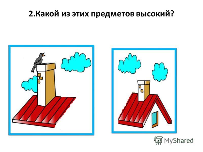 2.Какой из этих предметов высокий?