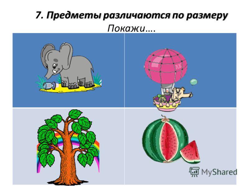 Предметы различаются по размеру7. Предметы различаются по размеру Покажи….