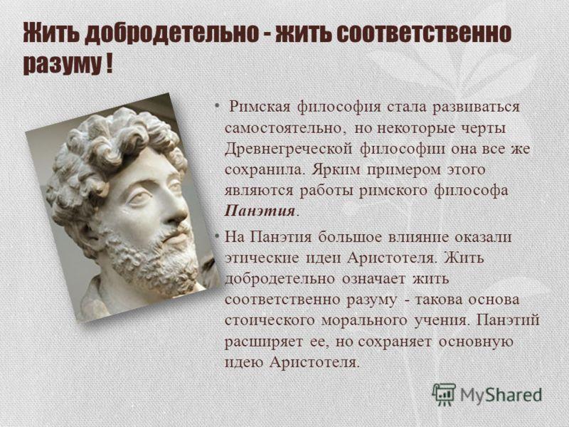 Жить добродетельно - жить соответственно разуму ! Римская философия стала развиваться самостоятельно, но некоторые черты Древнегреческой философии она все же сохранила. Ярким примером этого являются работы римского философа Панэтия. На Панэтия большо