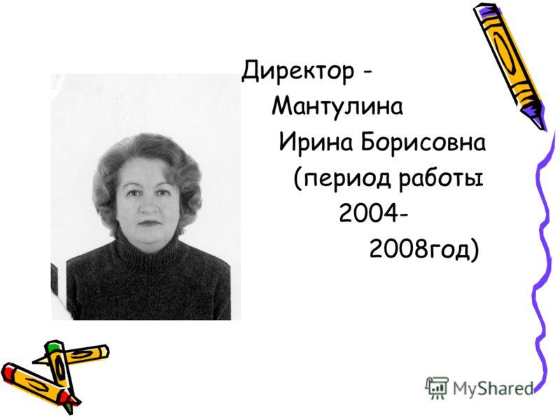 Директор - Мантулина Ирина Борисовна (период работы 2004- 2008год)