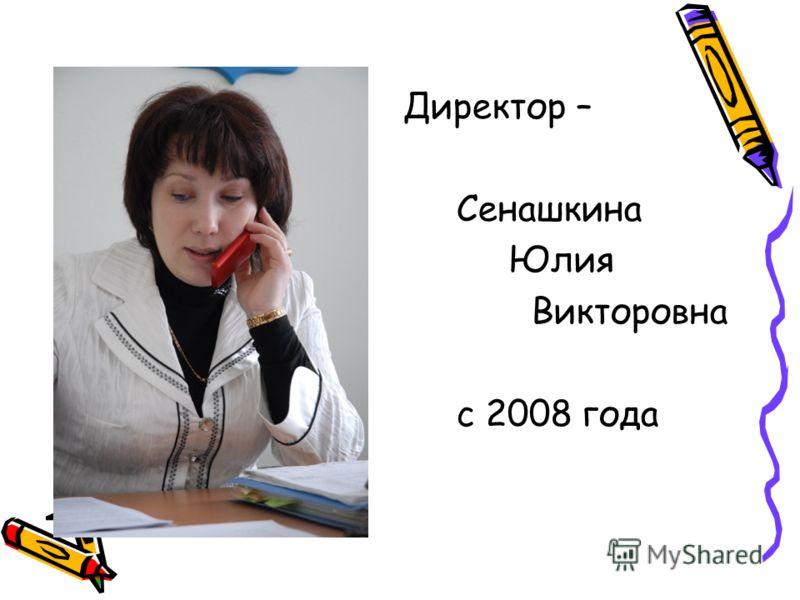 Директор – Сенашкина Юлия Викторовна с 2008 года