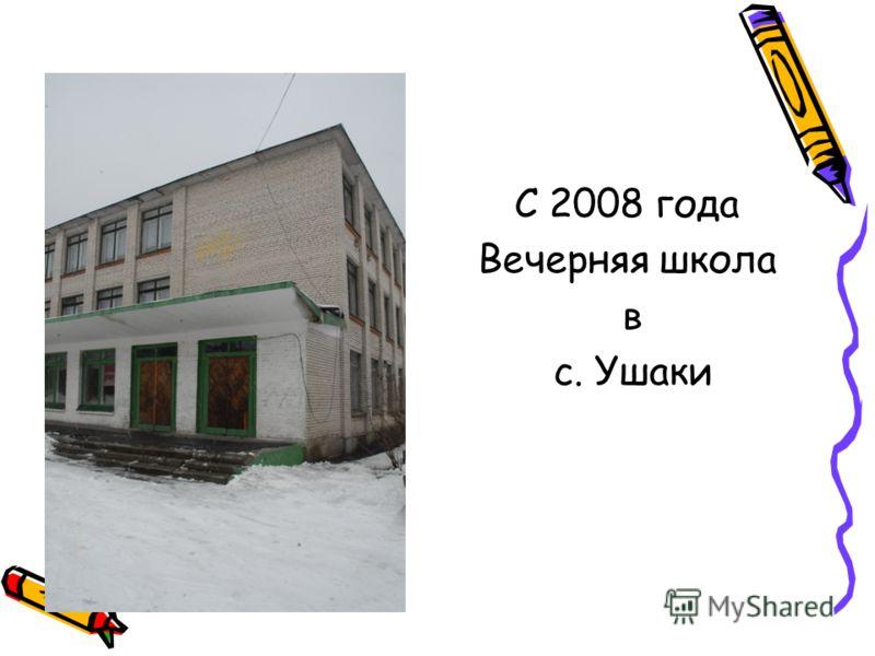С 2008 года Вечерняя школа в с. Ушаки