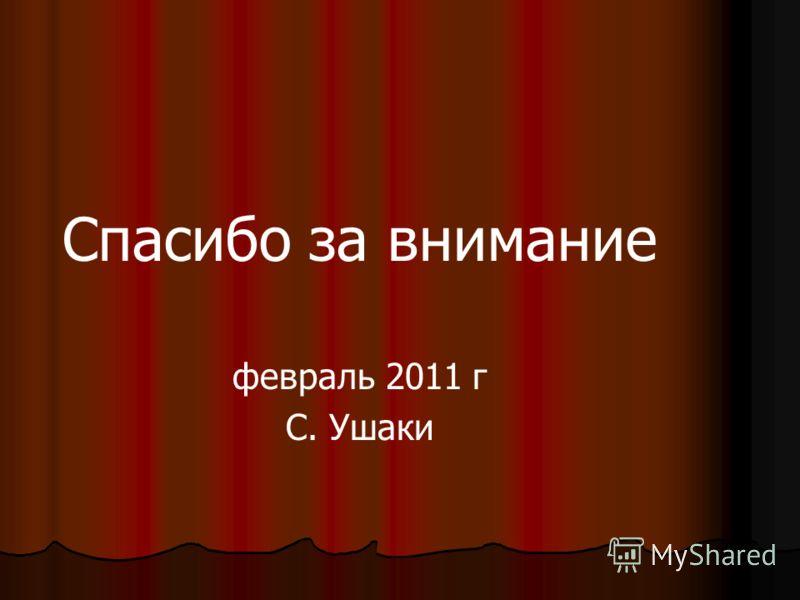 Спасибо за внимание февраль 2011 г С. Ушаки
