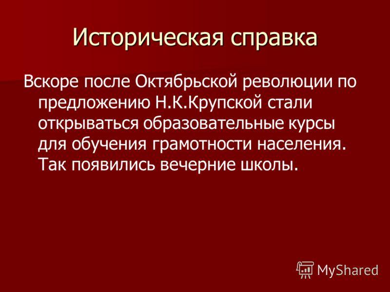 Историческая справка Вскоре после Октябрьской революции по предложению Н.К.Крупской стали открываться образовательные курсы для обучения грамотности населения. Так появились вечерние школы.