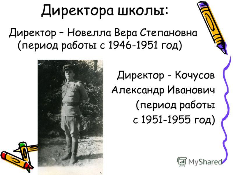 Директора школы: Директор – Новелла Вера Степановна (период работы с 1946-1951 год) Директор - Кочусов Александр Иванович (период работы с 1951-1955 год)