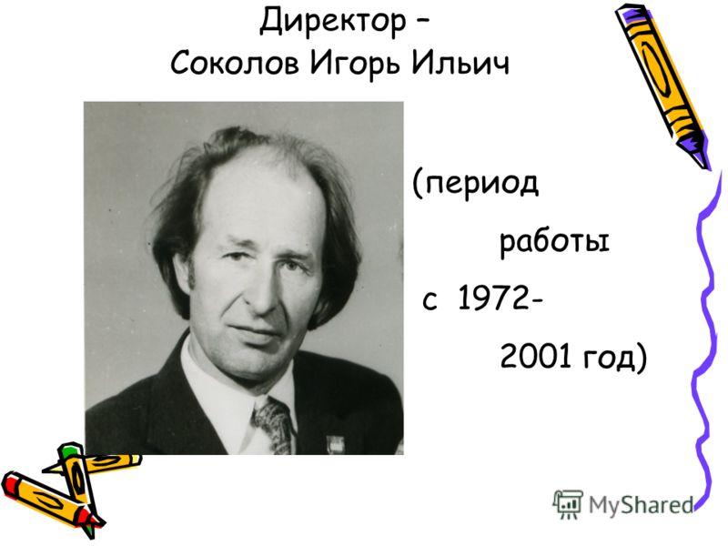 Директор – Соколов Игорь Ильич (период работы с 1972- 2001 год)