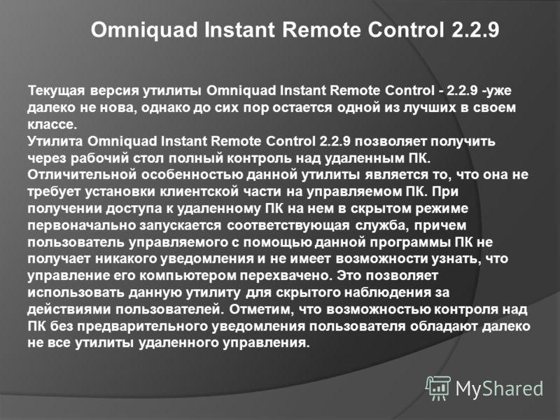 Omniquad Instant Remote Control 2.2.9 Текущая версия утилиты Omniquad Instant Remote Control - 2.2.9 -уже далеко не нова, однако до сих пор остается одной из лучших в своем классе. Утилита Omniquad Instant Remote Control 2.2.9 позволяет получить чере