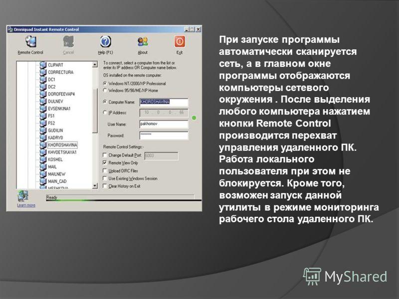 При запуске программы автоматически сканируется сеть, а в главном окне программы отображаются компьютеры сетевого окружения. После выделения любого компьютера нажатием кнопки Remote Control производится перехват управления удаленного ПК. Работа локал