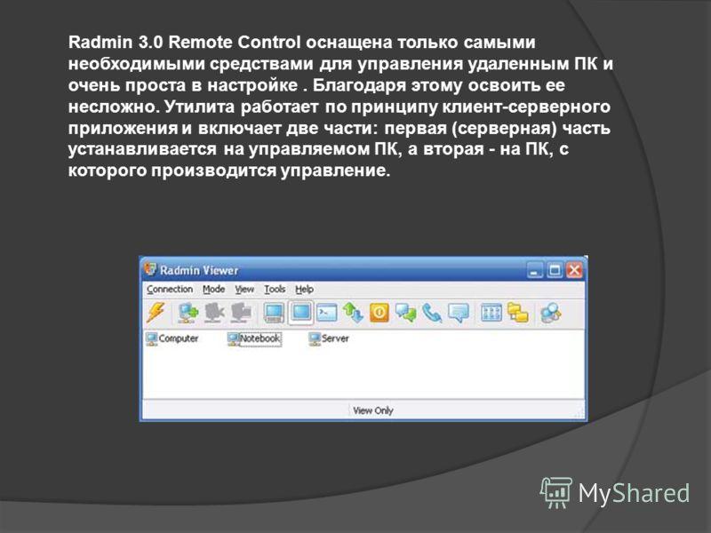 Radmin 3.0 Remote Control оснащена только самыми необходимыми средствами для управления удаленным ПК и очень проста в настройке. Благодаря этому освоить ее несложно. Утилита работает по принципу клиент-серверного приложения и включает две части: перв