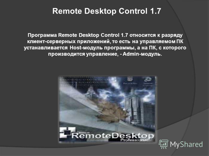 Remote Desktop Control 1.7 Программа Remote Desktop Control 1.7 относится к разряду клиент-серверных приложений, то есть на управляемом ПК устанавливается Host-модуль программы, а на ПК, с которого производится управление, - Admin-модуль.