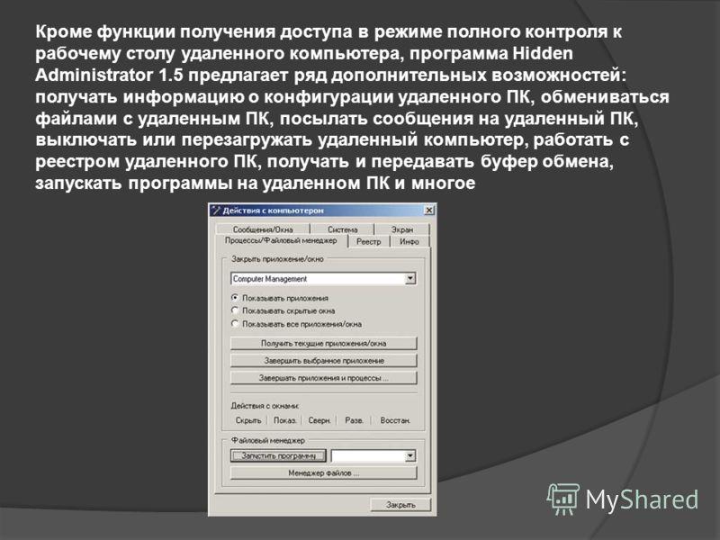 Кроме функции получения доступа в режиме полного контроля к рабочему столу удаленного компьютера, программа Hidden Administrator 1.5 предлагает ряд дополнительных возможностей: получать информацию о конфигурации удаленного ПК, обмениваться файлами с