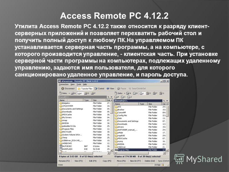 Access Remote PC 4.12.2 Утилита Access Remote PC 4.12.2 также относится к разряду клиент- серверных приложений и позволяет перехватить рабочий стол и получить полный доступ к любому ПК.На управляемом ПК устанавливается серверная часть программы, а на