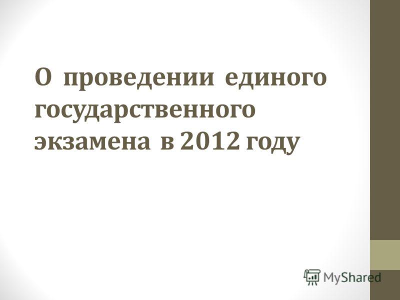 О проведении единого государственного экзамена в 2012 году