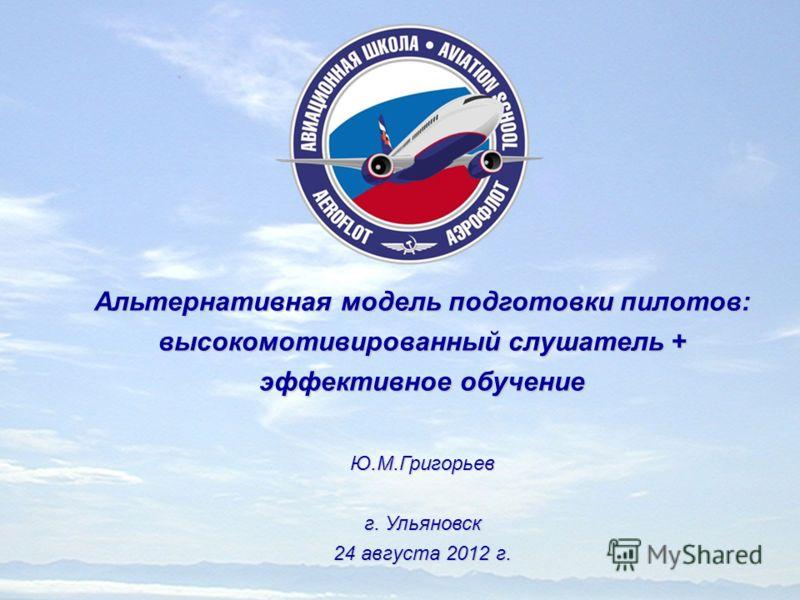 Альтернативная модель подготовки пилотов: высокомотивированный слушатель + эффективное обучение Ю.М.Григорьев г. Ульяновск 24 августа 2012 г.