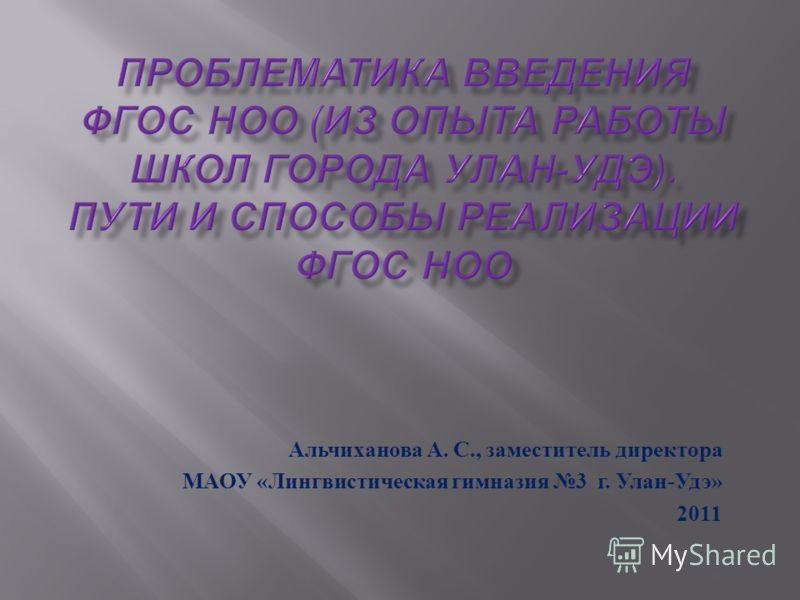 Альчиханова А. С., заместитель директора МАОУ « Лингвистическая гимназия 3 г. Улан - Удэ » 2011