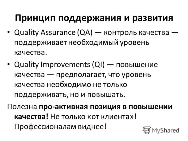 Принцип поддержания и развития Quality Assurance (QA) контроль качества поддерживает необходимый уровень качества. Quality Improvements (QI) повышение качества предполагает, что уровень качества необходимо не только поддерживать, но и повышать. Полез