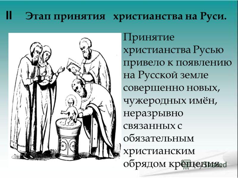 Принятие христианства Русью привело к появлению на Русской земле совершенно новых, чужеродных имён, неразрывно связанных с обязательным христианским обрядом крещения. II Этап принятия христианства на Руси.