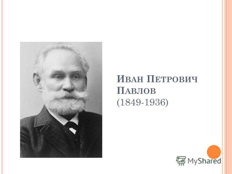 И ВАН П ЕТРОВИЧ П АВЛОВ (1849-1936)