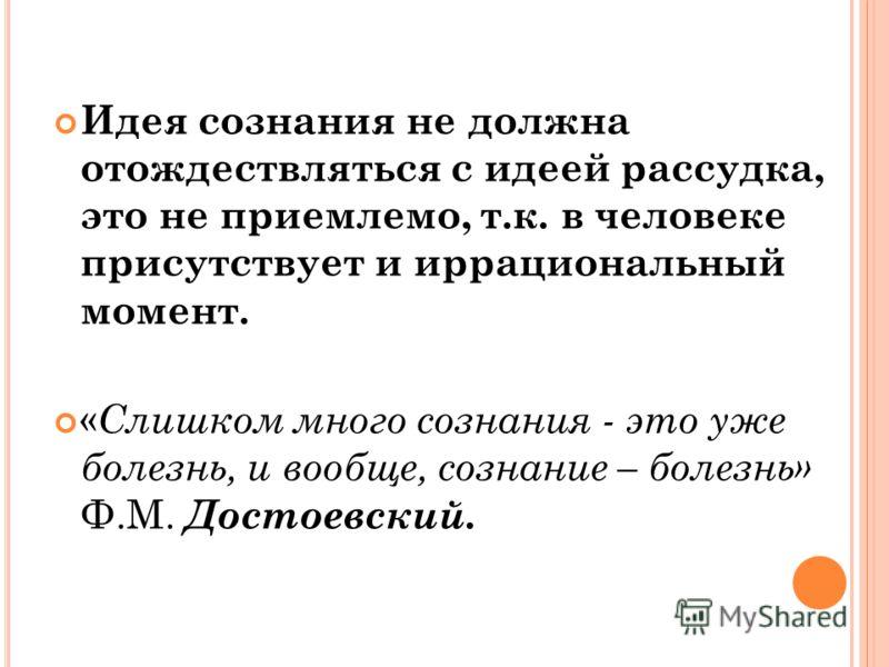 Идея сознания не должна отождествляться с идеей рассудка, это не приемлемо, т.к. в человеке присутствует и иррациональный момент. « Слишком много сознания - это уже болезнь, и вообще, сознание – болезнь» Ф.М. Достоевский.
