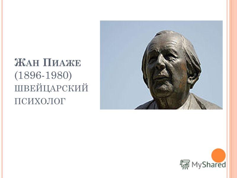 Ж АН П ИАЖЕ (1896-1980) ШВЕЙЦАРСКИЙ ПСИХОЛОГ