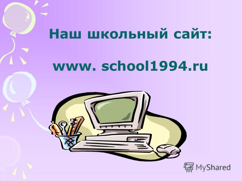 Наш школьный сайт: www. school1994.ru