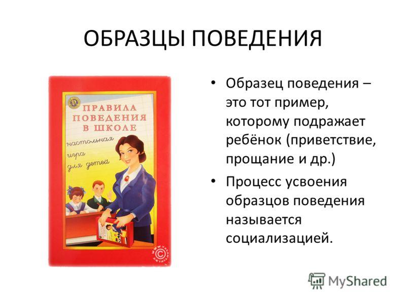 ОБРАЗЦЫ ПОВЕДЕНИЯ Образец поведения – это тот пример, которому подражает ребёнок (приветствие, прощание и др.) Процесс усвоения образцов поведения называется социализацией.