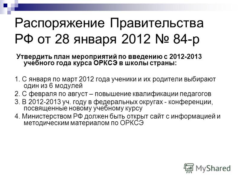 Распоряжение Правительства РФ от 28 января 2012 84-р Утвердить план мероприятий по введению с 2012-2013 учебного года курса ОРКСЭ в школы страны: 1. С января по март 2012 года ученики и их родители выбирают один из 6 модулей 2. С февраля по август –