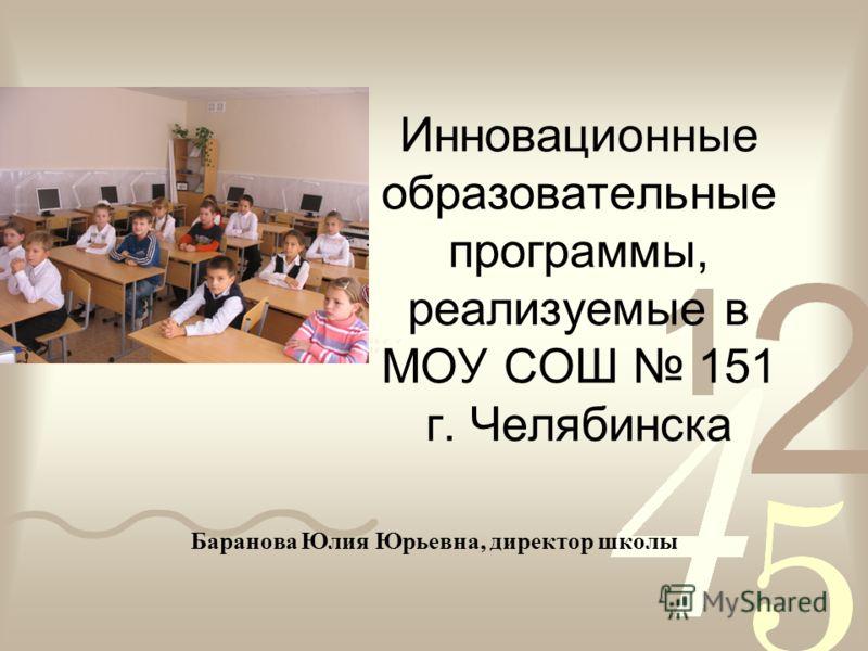 Инновационные образовательные программы, реализуемые в МОУ СОШ 151 г. Челябинска Баранова Юлия Юрьевна, директор школы