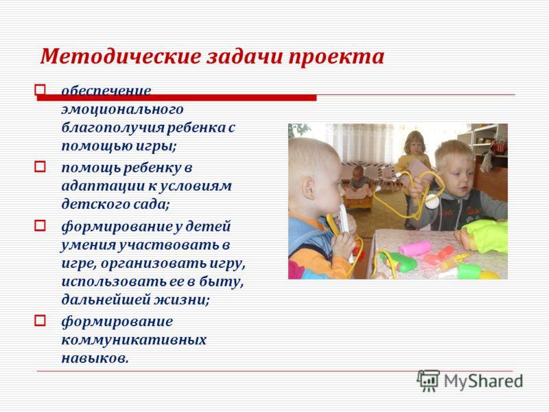) Методические задачи проекта обеспечение эмоционального благополучия ребенка с помощью игры; помощь ребенку в адаптации к условиям детского сада; формирование у детей умения участвовать в игре, организовать игру, использовать ее в быту, дальнейшей ж