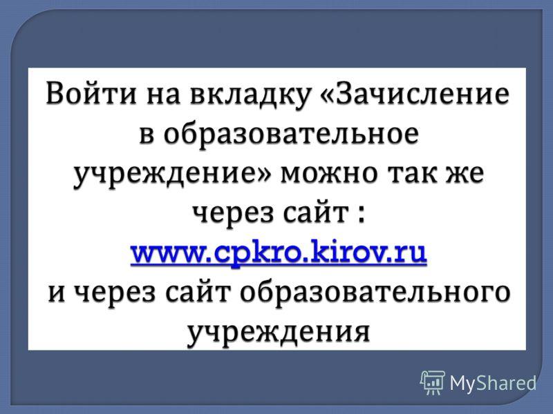 Войти на вкладку « Зачисление в образовательное учреждение » можно так же через сайт : www.cpkro.kirov.ru и через сайт образовательного учреждения www.cpkro.kirov.ru