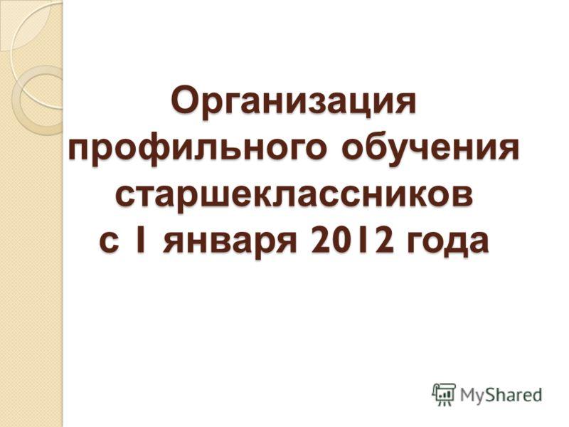 Организация профильного обучения старшеклассников с 1 января 2012 года