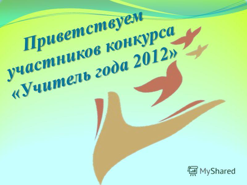 Приветствуем участников конкурса «Учитель года 2012»