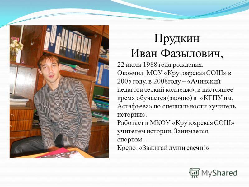 Прудкин Иван Фазылович, 22 июля 1988 года рождения. Окончил МОУ «Крутоярская СОШ» в 2005 году, в 2008году – «Ачинский педагогический колледж», в настоящее время обучается (заочно) в «КГПУ им. Астафьева» по специальности «учитель истории». Работает в