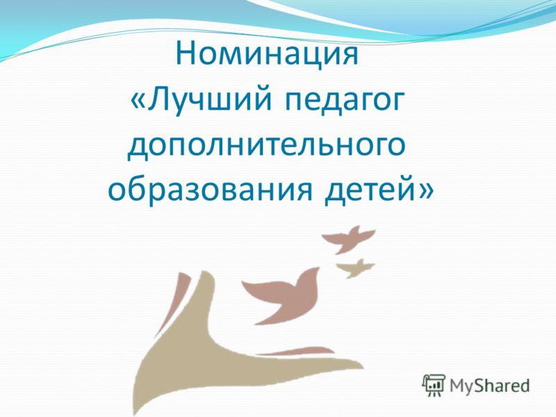 Номинация «Лучший педагог дополнительного образования детей»