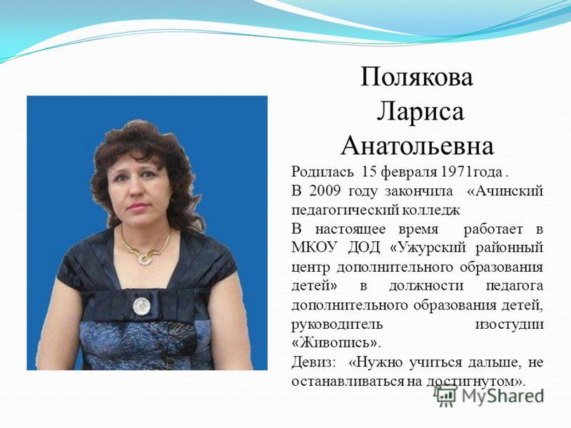 Полякова Лариса Анатольевна Родилась 15 февраля 1971года. В 2009 году закончила «Ачинский педагогический колледж В настоящее время работает в МКОУ ДОД « Ужурский районный центр дополнительного образования детей » в должности педагога дополнительного