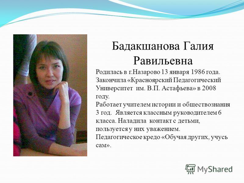 Бадакшанова Галия Равильевна Родилась в г.Назарово 13 января 1986 года. Закончила «Красноярский Педагогический Университет им. В.П. Астафьева» в 2008 году. Работает учителем истории и обществознания 3 год. Является классным руководителем 6 класса. На