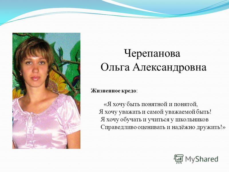 Черепанова Ольга Александровна «Я хочу быть понятной и понятой, Я хочу уважать и самой уважаемой быть! Я хочу обучать и учиться у школьников Справедливо оценивать и надёжно дружить!» Жизненное кредо: