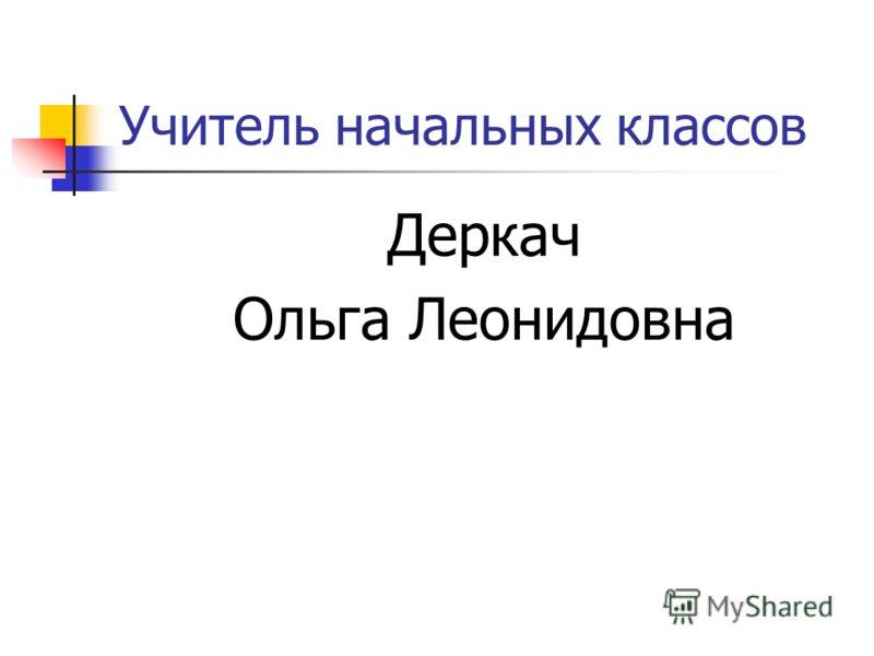 Учитель начальных классов Деркач Ольга Леонидовна