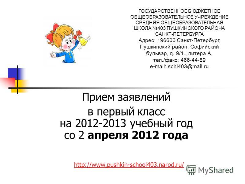 Прием заявлений в первый класс на 2012-2013 учебный год со 2 апреля 2012 года ГОСУДАРСТВЕННОЕ БЮДЖЕТНОЕ ОБЩЕОБРАЗОВАТЕЛЬНОЕ УЧРЕЖДЕНИЕ СРЕДНЯЯ ОБЩЕОБРАЗОВАТЕЛЬНАЯ ШКОЛА 403 ПУШКИНСКОГО РАЙОНА САНКТ-ПЕТЕРБУРГА Адрес: 196600 Санкт-Петербург, Пушкинский