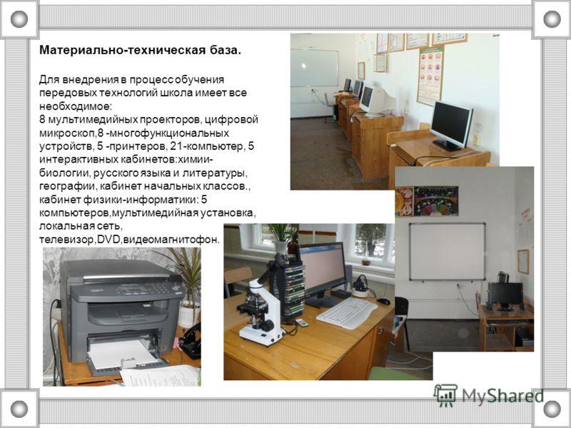 Материально-техническая база. Для внедрения в процесс обучения передовых технологий школа имеет все необходимое: 8 мультимедийных проекторов, цифровой микроскоп,8 -многофункциональных устройств, 5 -принтеров, 21-компьютер, 5 интерактивных кабинетов:х