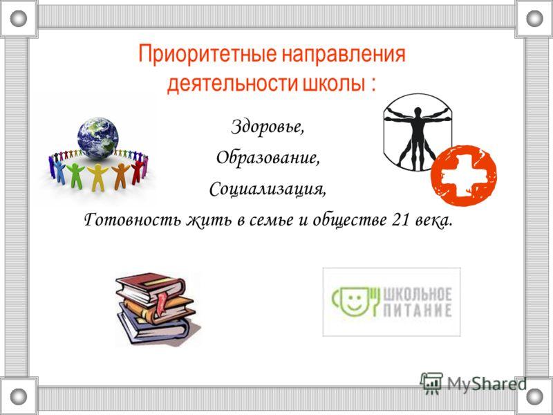 Приоритетные направления деятельности школы : Здоровье, Образование, Социализация, Готовность жить в семье и обществе 21 века.