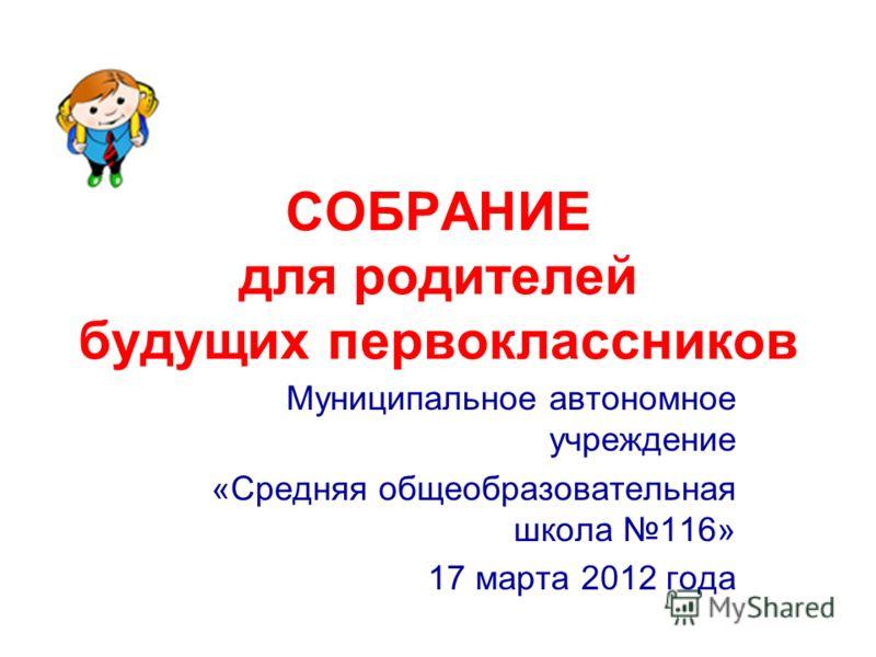 СОБРАНИЕ для родителей будущих первоклассников Муниципальное автономное учреждение «Средняя общеобразовательная школа 116» 17 марта 2012 года
