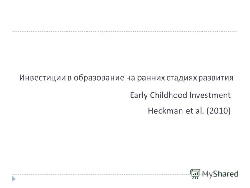 Инвестиции в образование на ранних стадиях развития Heckman et al. (2010) Early Childhood Investment