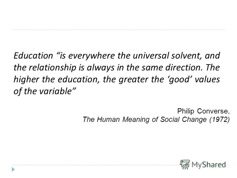 Education is everywhere the universal solvent, and the relationship is always in the same direction. The higher the education, the greater the good values of the variable Philip Converse, The Human Meaning of Social Change (1972)