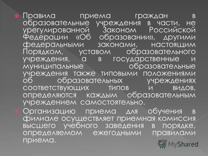 Правила приема граждан в образовательные учреждения в части, не урегулированной Законом Российской Федерации «Об образовании», другими федеральными законами, настоящим Порядком, уставом образовательного учреждения, а в государственные и муниципальные